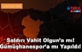 Saldırı Vahit Olgun'a mı Gümüşhanespor'a mı Yapıldı!